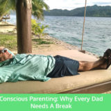 Conscious Parenting Why Every Dad Needs A Break