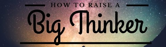 How To Raise A Big Thinker